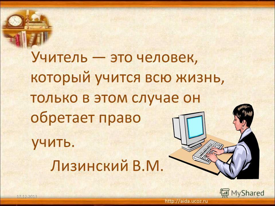 Учитель это человек, который учится всю жизнь, только в этом случае он обретает право учить. Лизинский В.М. 17.12.20132