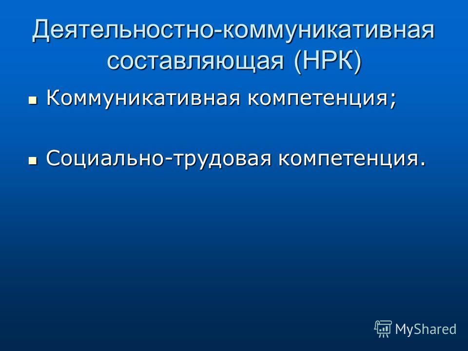 Деятельностно-коммуникативная составляющая (НРК) Коммуникативная компетенция; Коммуникативная компетенция; Социально-трудовая компетенция. Социально-трудовая компетенция.