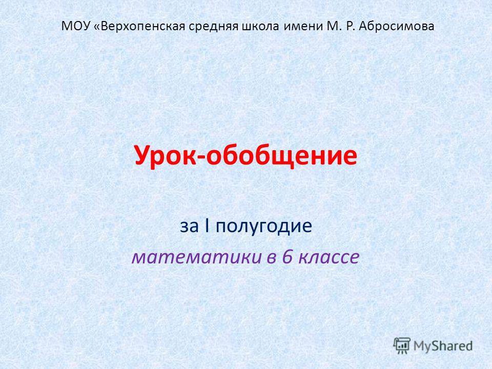 Урок-обобщение за I полугодие математики в 6 классе МОУ «Верхопенская средняя школа имени М. Р. Абросимова