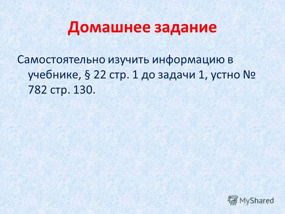 Домашнее задание Самостоятельно изучить информацию в учебнике, § 22 стр. 1 до задачи 1, устно 782 стр. 130.