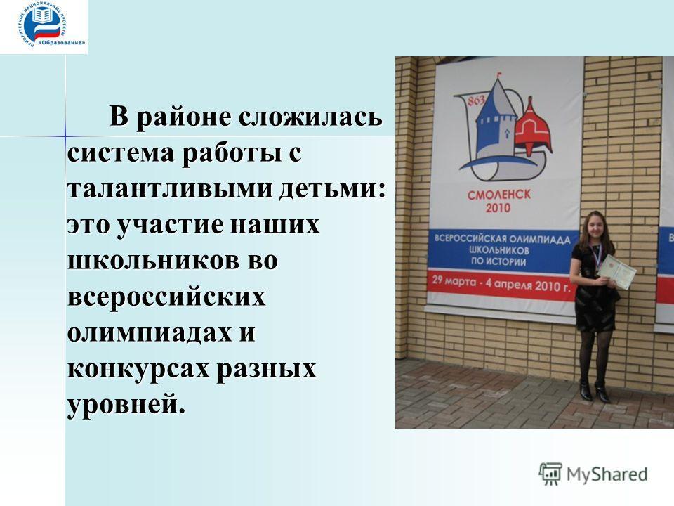 В районе сложилась система работы с талантливыми детьми: это участие наших школьников во всероссийских олимпиадах и конкурсах разных уровней.