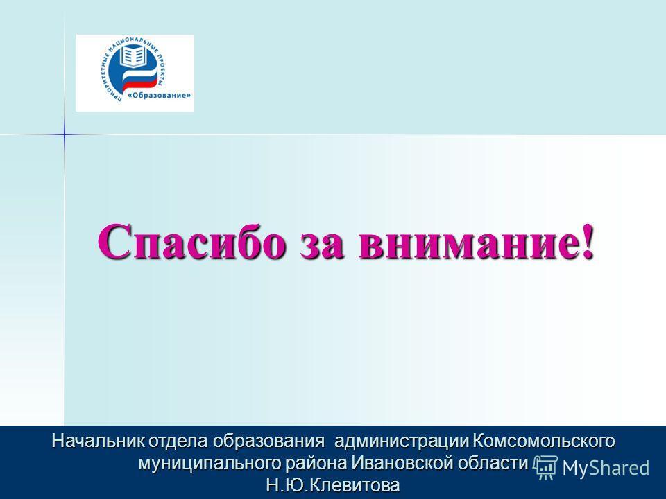 Спасибо за внимание! Начальник отдела образования администрации Комсомольского муниципального района Ивановской области Н.Ю.Клевитова