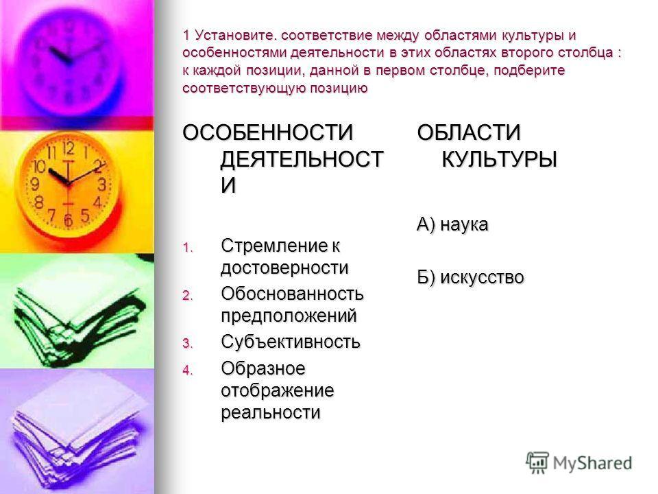 1 Установите. соответствие между областями культуры и особенностями деятельности в этих областях второго столбца : к каждой позиции, данной в первом столбце, подберите соответствующую позицию ОСОБЕННОСТИ ДЕЯТЕЛЬНОСТ И 1. Стремление к достоверности 2.
