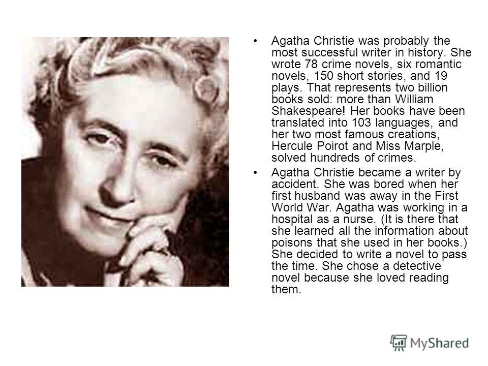 Agatha Christie was probably the most successful writer in history. She wrote 78 crime novels, six romantic novels, 150 short stories, and 19 plays. That repre­sents two billion books sold: more than William Shakespeare! Her books have been translate