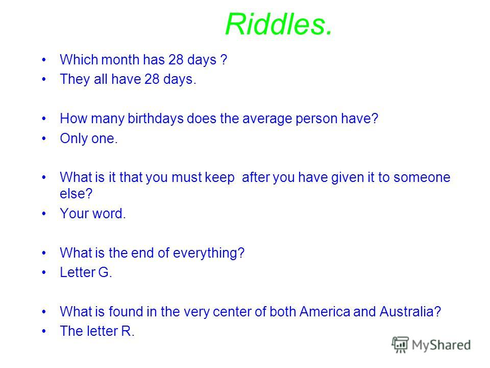 Riddles. Which month has 28 days ? They all have 28 days. How many birthdays does the average person have? Only one. What is it that you must keep after you have given it to someone else? Your word. What is the end of everything? Letter G. What is fo