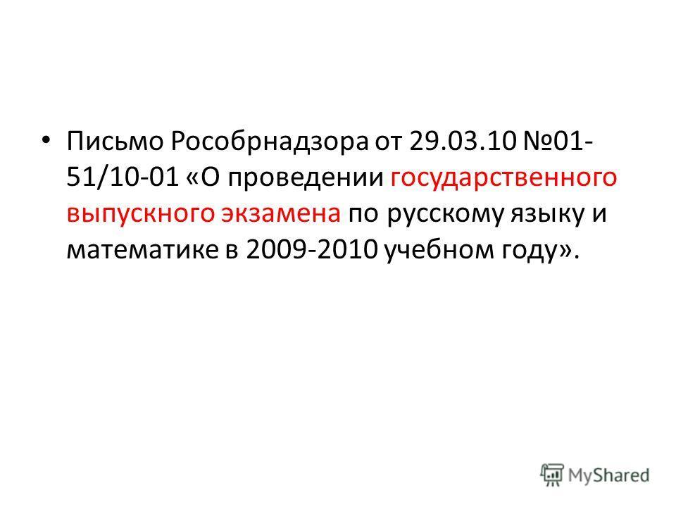 Письмо Рособрнадзора от 29.03.10 01- 51/10-01 «О проведении государственного выпускного экзамена по русскому языку и математике в 2009-2010 учебном году».