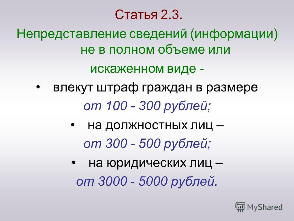 Статья 2.3. Непредставление сведений (информации) не в полном объеме или искаженном виде - влекут штраф граждан в размере от 100 - 300 рублей; на должностных лиц – от 300 - 500 рублей; на юридических лиц – от 3000 - 5000 рублей.