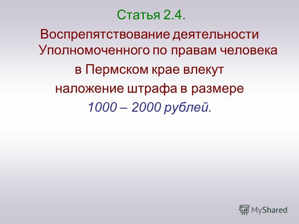 Статья 2.4. Воспрепятствование деятельности Уполномоченного по правам человека в Пермском крае влекут наложение штрафа в размере 1000 – 2000 рублей.