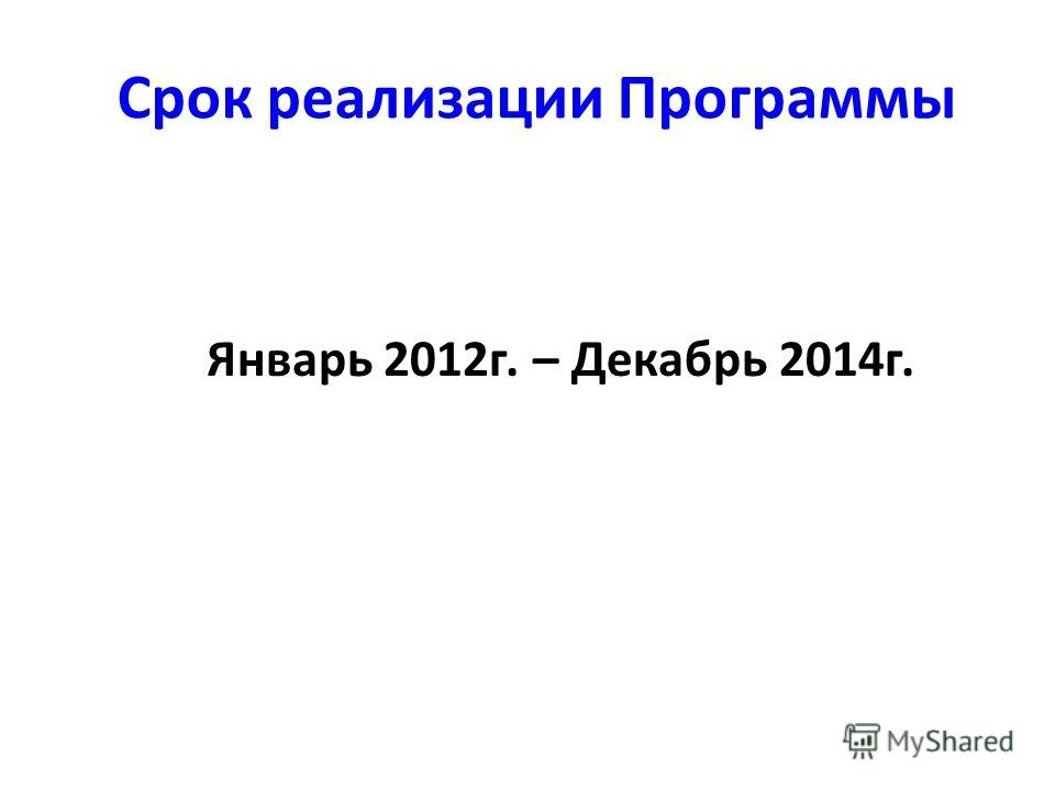 Срок реализации Программы Январь 2012г. – Декабрь 2014г.