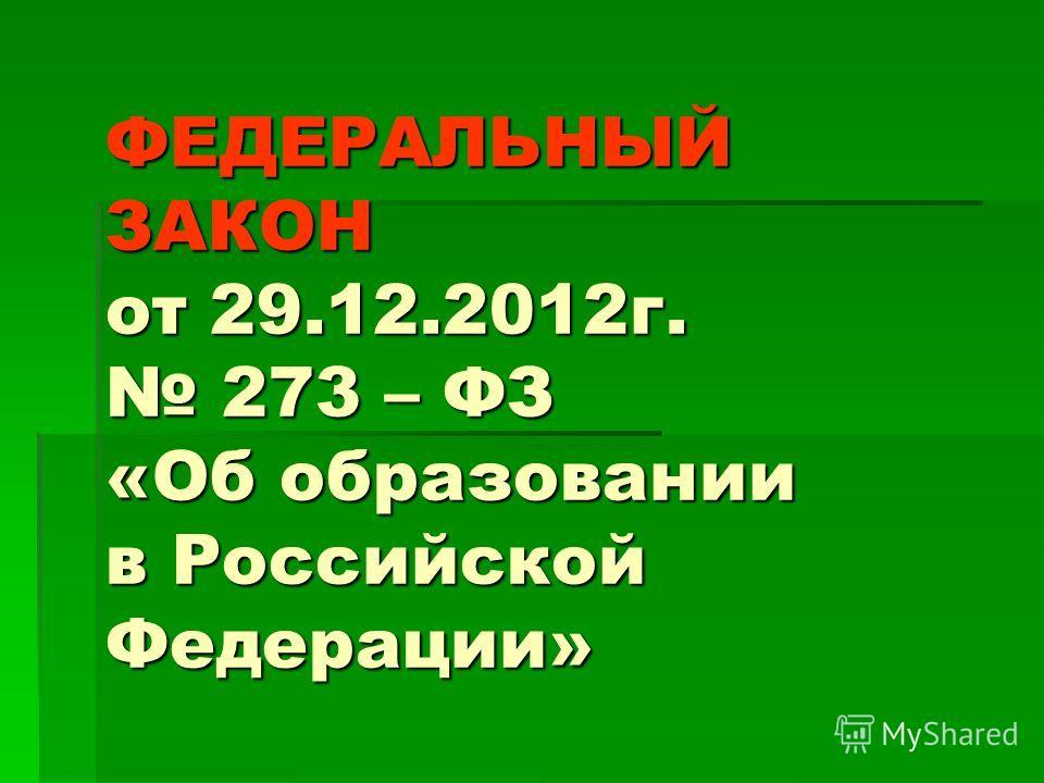 ФЕДЕРАЛЬНЫЙ ЗАКОН от 29.12.2012г. 273 – ФЗ «Об образовании в Российской Федерации»