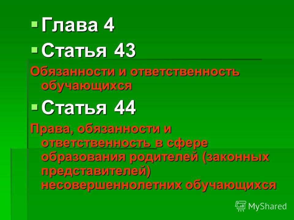Глава 4 Глава 4 Статья 43 Статья 43 Обязанности и ответственность обучающихся Статья 44 Статья 44 Права, обязанности и ответственность в сфере образования родителей (законных представителей) несовершеннолетних обучающихся