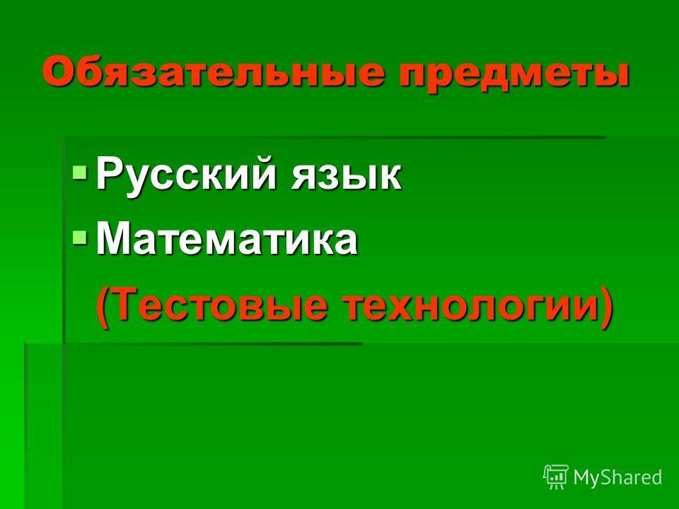 Обязательные предметы Русский язык Русский язык Математика Математика (Тестовые технологии) (Тестовые технологии)