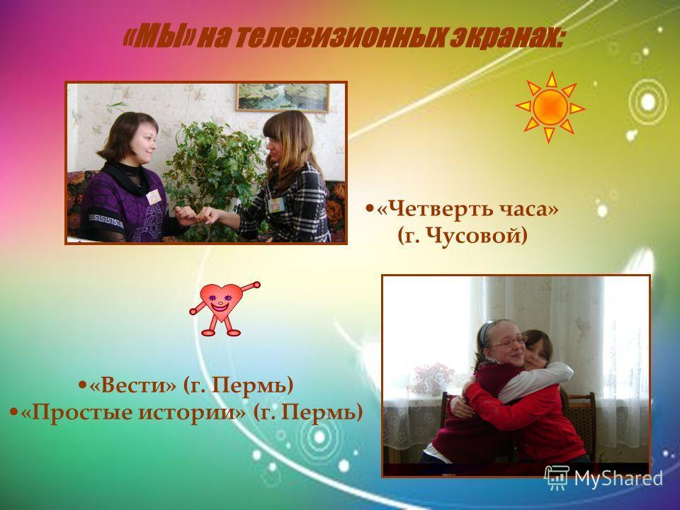«МЫ» на телевизионных экранах: «Четверть часа» (г. Чусовой) «Вести» (г. Пермь) «Простые истории» (г. Пермь)