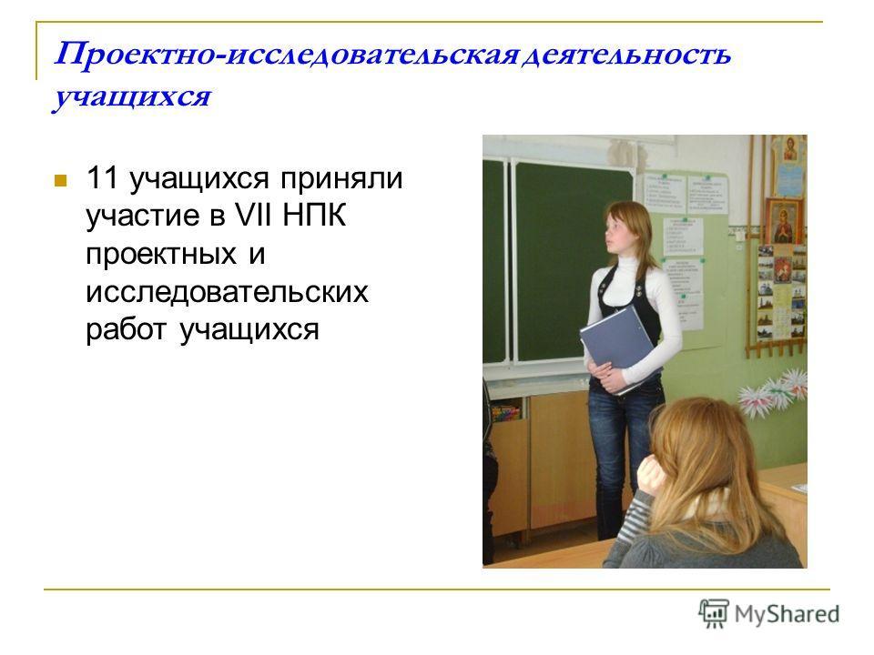 Проектно-исследовательская деятельность учащихся 11 учащихся приняли участие в VII НПК проектных и исследовательских работ учащихся