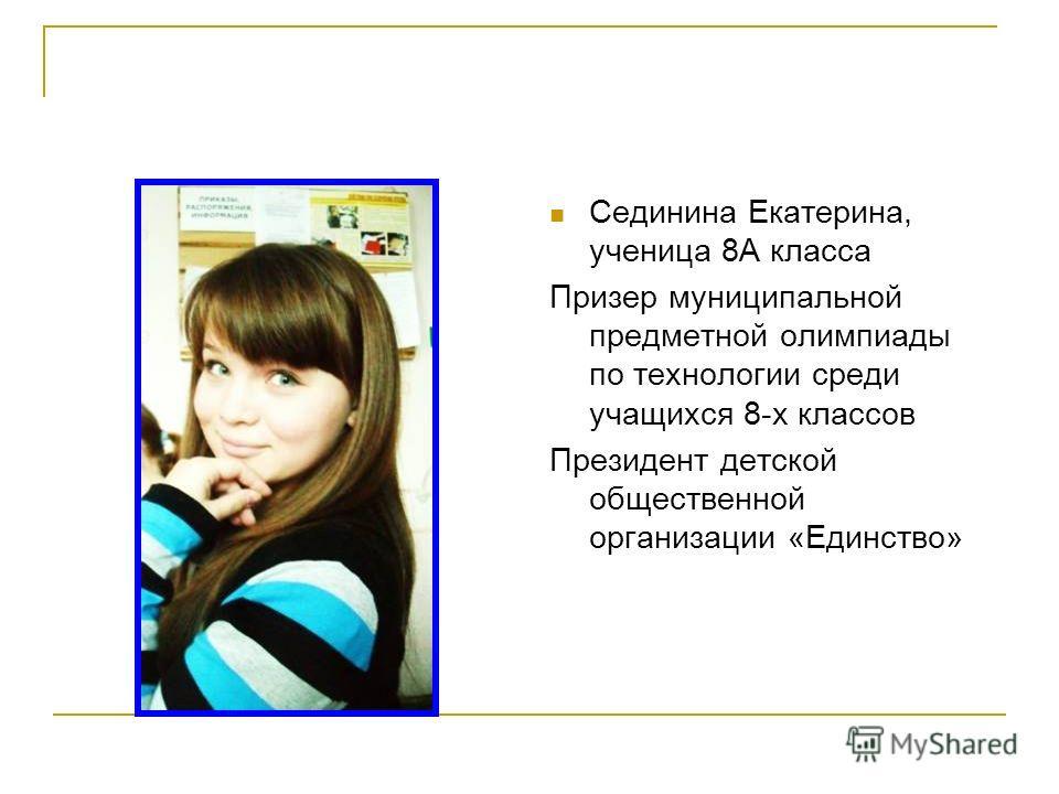 Сединина Екатерина, ученица 8А класса Призер муниципальной предметной олимпиады по технологии среди учащихся 8-х классов Президент детской общественной организации «Единство»