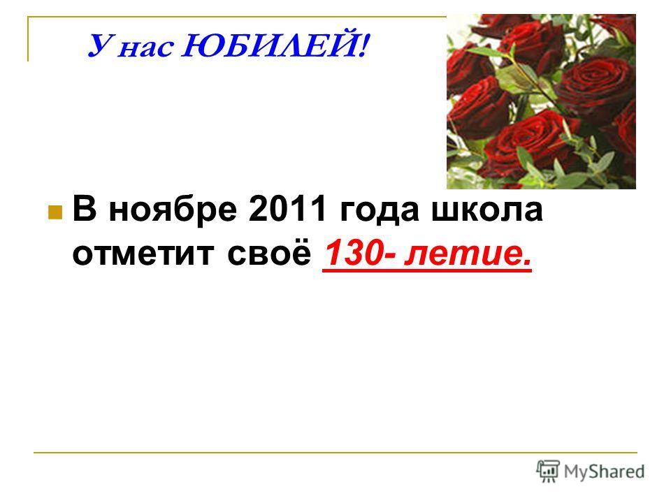 У нас ЮБИЛЕЙ! В ноябре 2011 года школа отметит своё 130- летие.