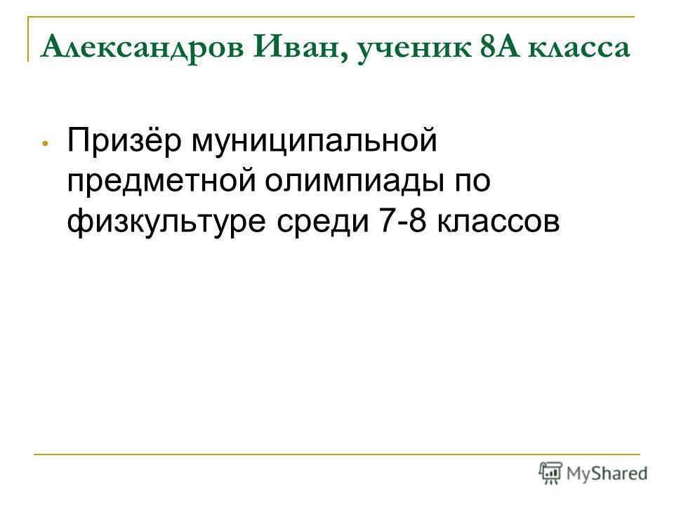 Александров Иван, ученик 8А класса Призёр муниципальной предметной олимпиады по физкультуре среди 7-8 классов