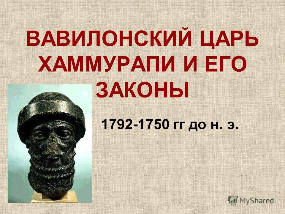 ВАВИЛОНСКИЙ ЦАРЬ ХАММУРАПИ И ЕГО ЗАКОНЫ 1792-1750 гг до н. э.