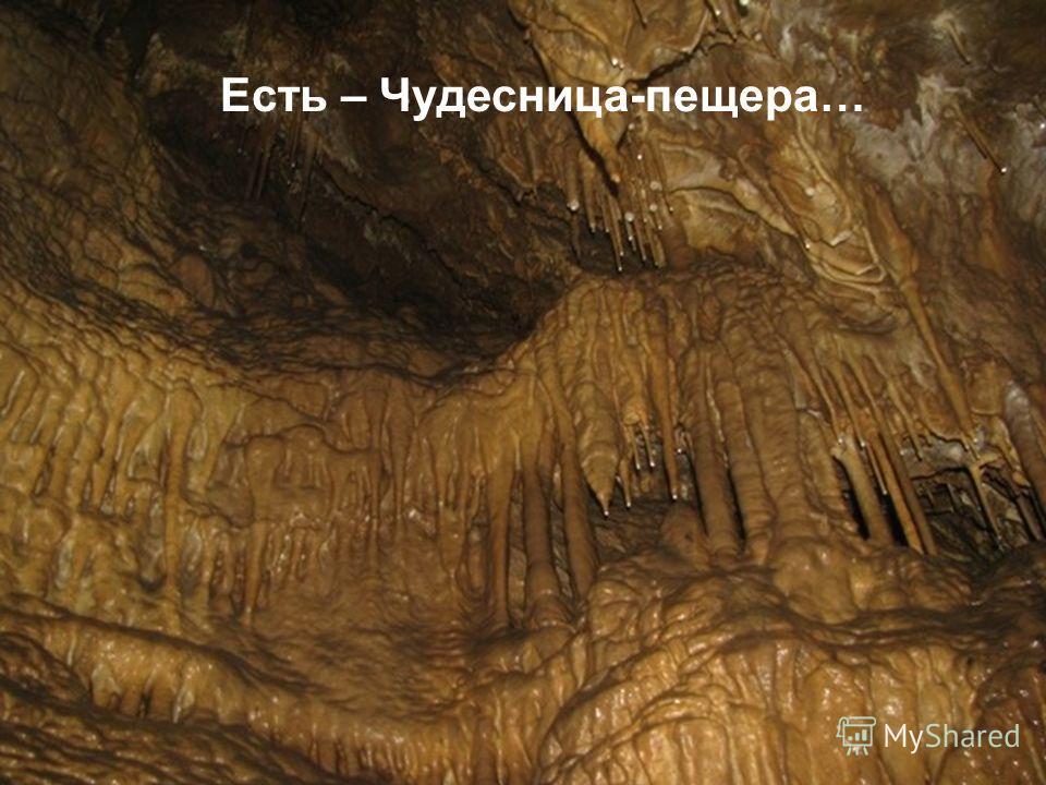 Есть – Чудесница-пещера…