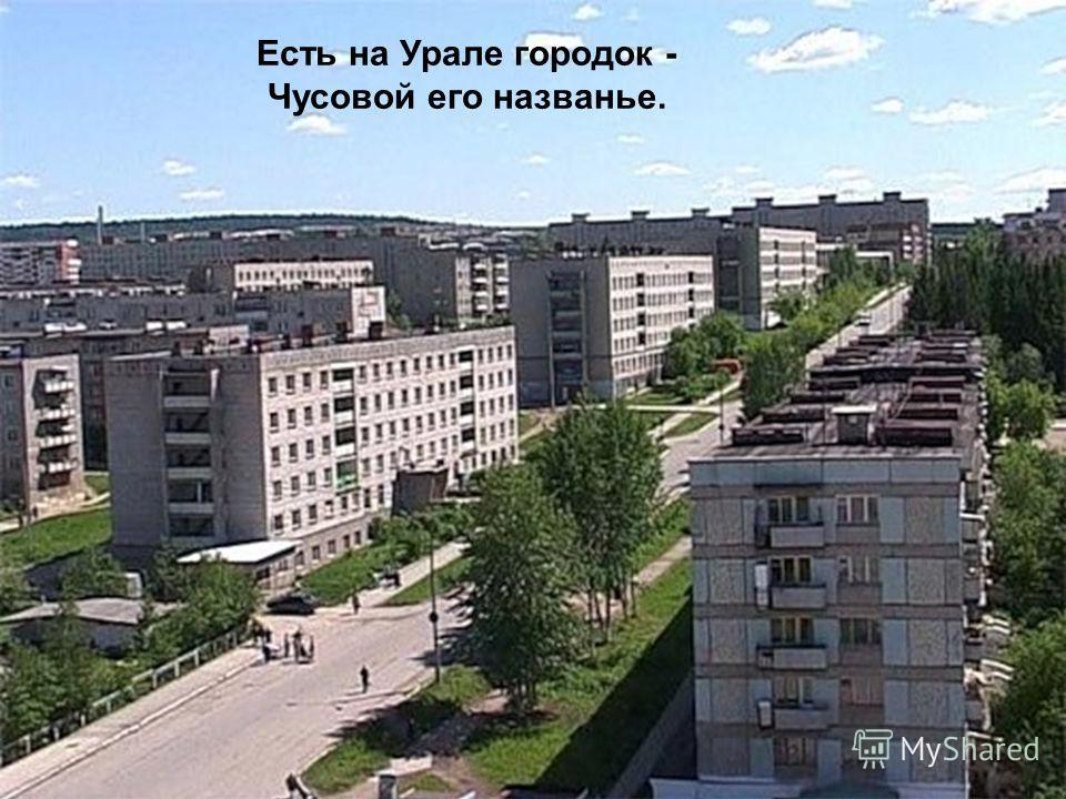 Есть на Урале городок - Чусовой его названье.