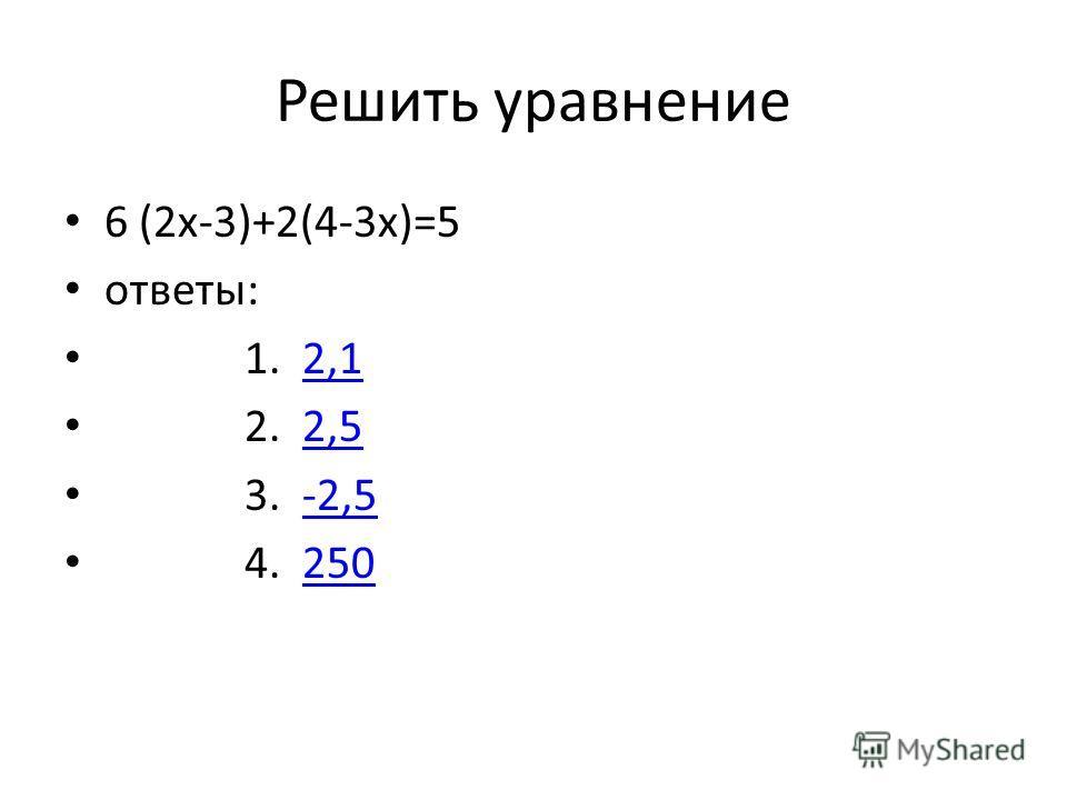Решить уравнение 6 (2x-3)+2(4-3x)=5 ответы: 1. 2,12,1 2. 2,52,5 3. -2,5-2,5 4. 250250