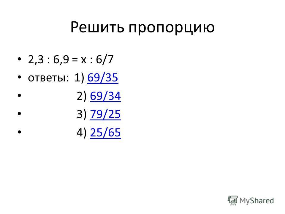 Решить пропорцию 2,3 : 6,9 = x : 6/7 ответы: 1) 69/3569/35 2) 69/3469/34 3) 79/2579/25 4) 25/6525/65