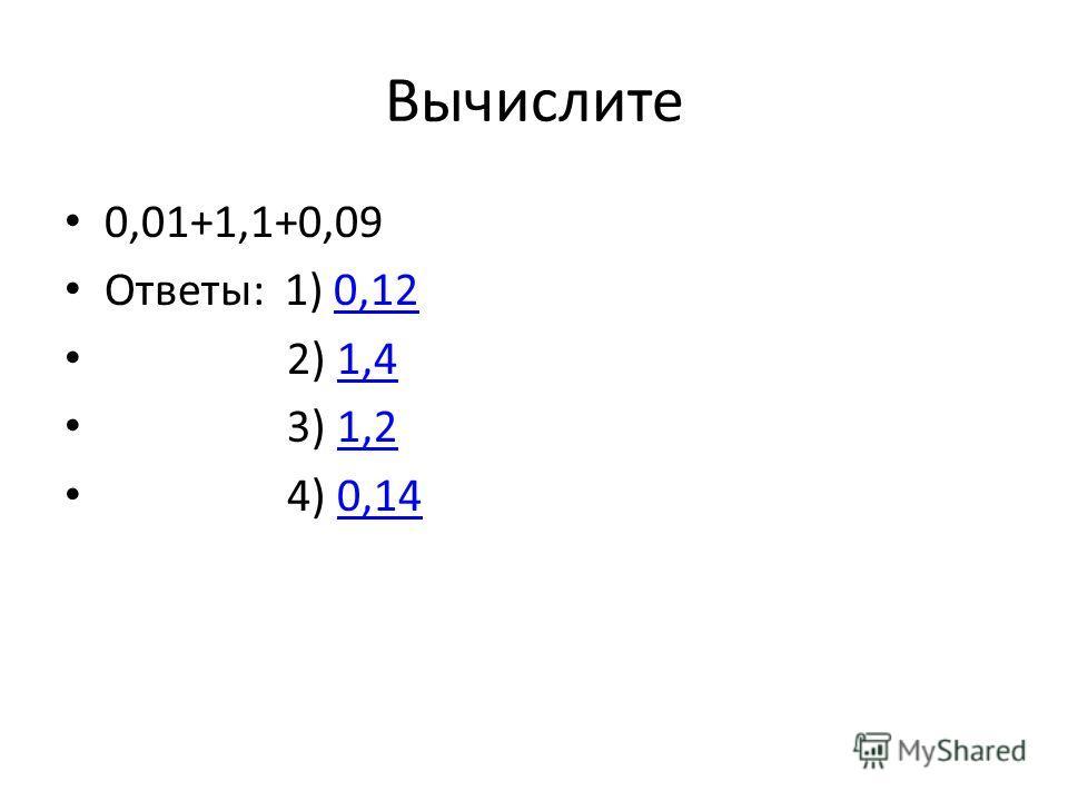 Вычислите 0,01+1,1+0,09 Ответы: 1) 0,120,12 2) 1,41,4 3) 1,21,2 4) 0,140,14