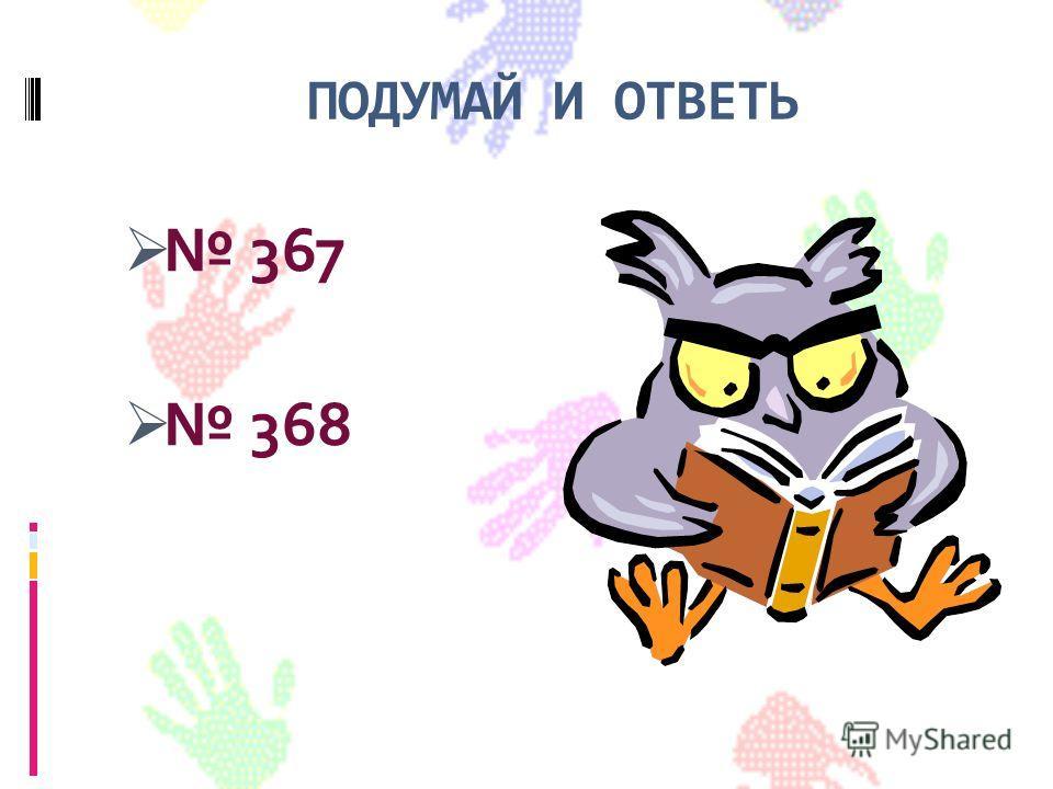 ПОДУМАЙ И ОТВЕТЬ 367 368