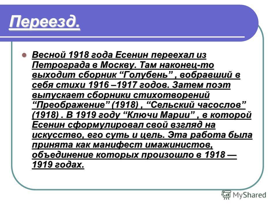 Переезд. Весной 1918 года Есенин переехал из Петрограда в Москву. Там наконец-то выходит сборник Голубень, вобравший в себя стихи 1916 –1917 годов. Затем поэт выпускает сборники стихотворений Преображение (1918), Сельский часослов (1918). В 1919 году