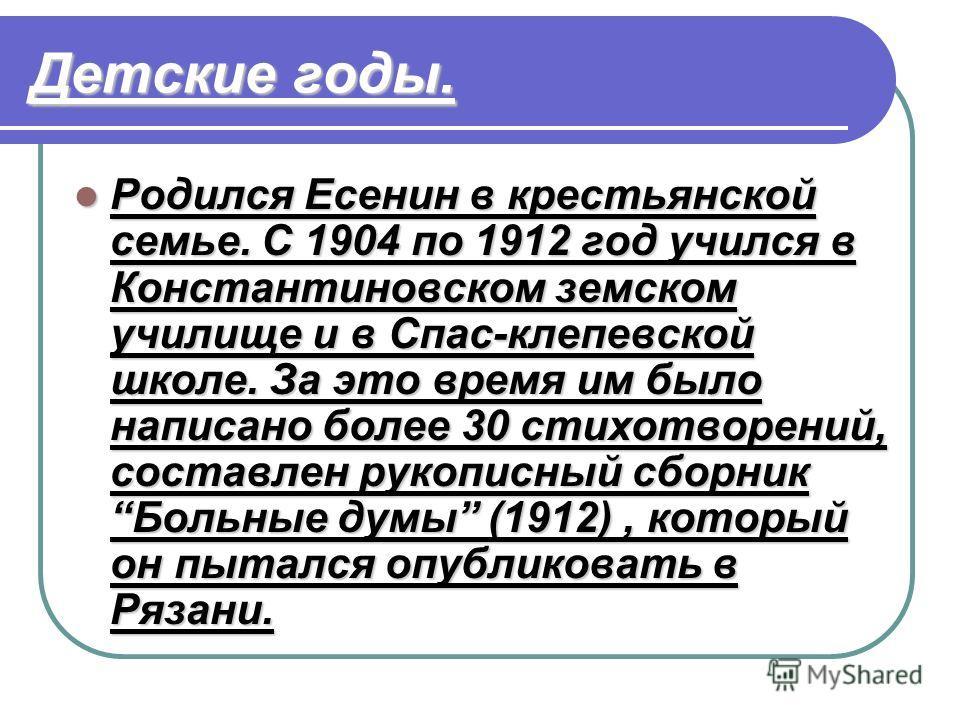 Детские годы. Родился Есенин в крестьянской семье. С 1904 по 1912 год учился в Константиновском земском училище и в Спас-клепевской школе. За это время им было написано более 30 стихотворений, составлен рукописный сборник Больные думы (1912), который
