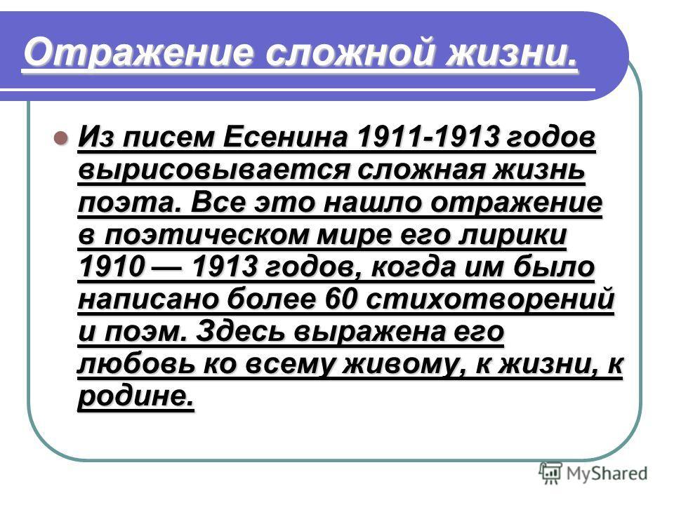 Отражение сложной жизни. Из писем Есенина 1911-1913 годов вырисовывается сложная жизнь поэта. Все это нашло отражение в поэтическом мире его лирики 1910 1913 годов, когда им было написано более 60 стихотворений и поэм. Здесь выражена его любовь ко вс