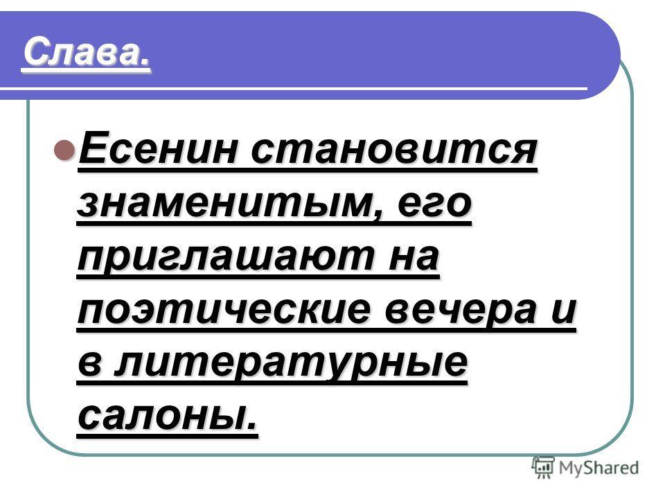 Слава. Есенин становится знаменитым, его приглашают на поэтические вечера и в литературные салоны. Есенин становится знаменитым, его приглашают на поэтические вечера и в литературные салоны.