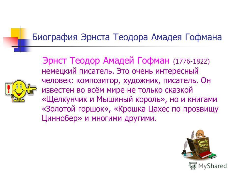 Биография Эрнста Теодора Амадея Гофмана Эрнст Теодор Амадей Гофман (1776-1822) немецкий писатель. Это очень интересный человек: композитор, художник, писатель. Он известен во всём мире не только сказкой «Щелкунчик и Мышиный король», но и книгами «Зол