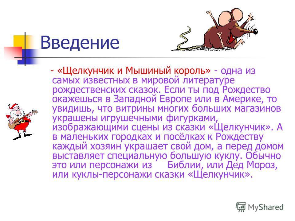 Введение - «Щелкунчик и Мышиный король» - одна из самых известных в мировой литературе рождественских сказок. Если ты под Рождество окажешься в Западной Европе или в Америке, то увидишь, что витрины многих больших магазинов украшены игрушечными фигур