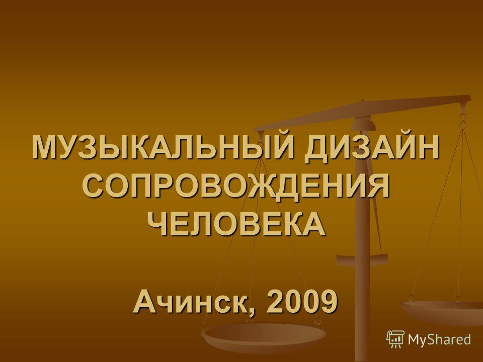 МУЗЫКАЛЬНЫЙ ДИЗАЙН СОПРОВОЖДЕНИЯ ЧЕЛОВЕКА Ачинск, 2009