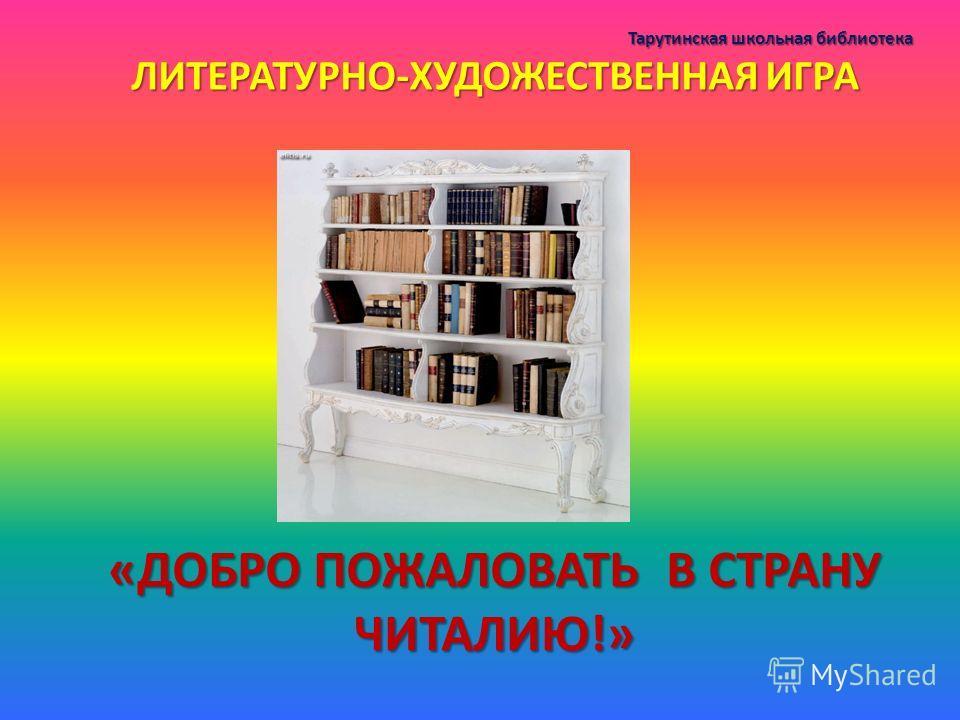 Тарутинская школьная библиотека ЛИТЕРАТУРНО-ХУДОЖЕСТВЕННАЯ ИГРА «ДОБРО ПОЖАЛОВАТЬ В СТРАНУ ЧИТАЛИЮ!»