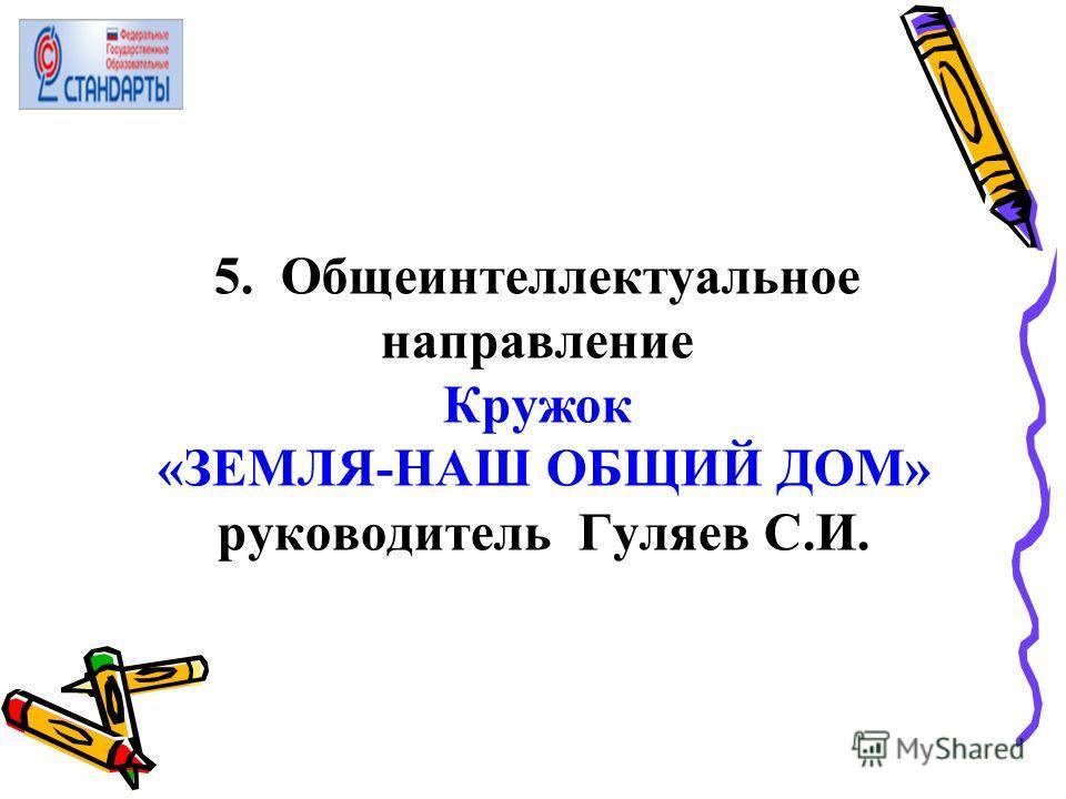 5. Общеинтеллектуальное направление Кружок «ЗЕМЛЯ-НАШ ОБЩИЙ ДОМ» руководитель Гуляев С.И.