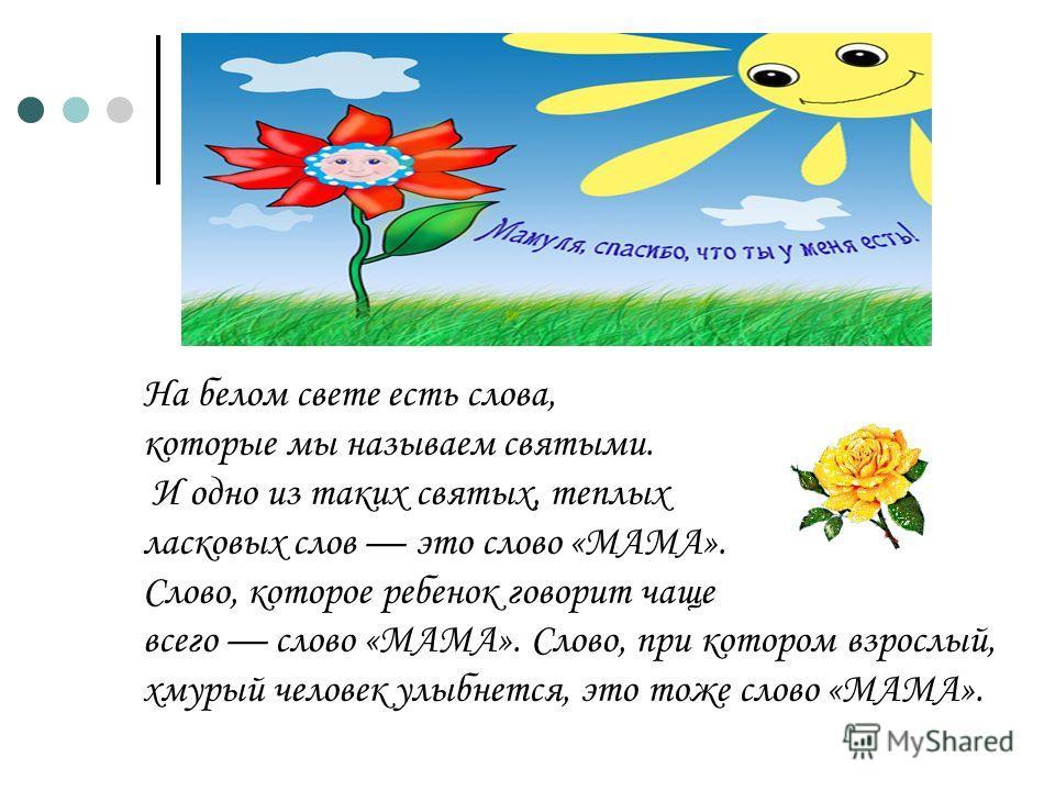 На белом свете есть слова, которые мы называем святыми. И одно из таких святых, теплых ласковых слов это слово «МАМА». Слово, которое ребенок говорит чаще всего слово «МАМА». Слово, при котором взрослый, хмурый человек улыбнется, это тоже слово «МАМА