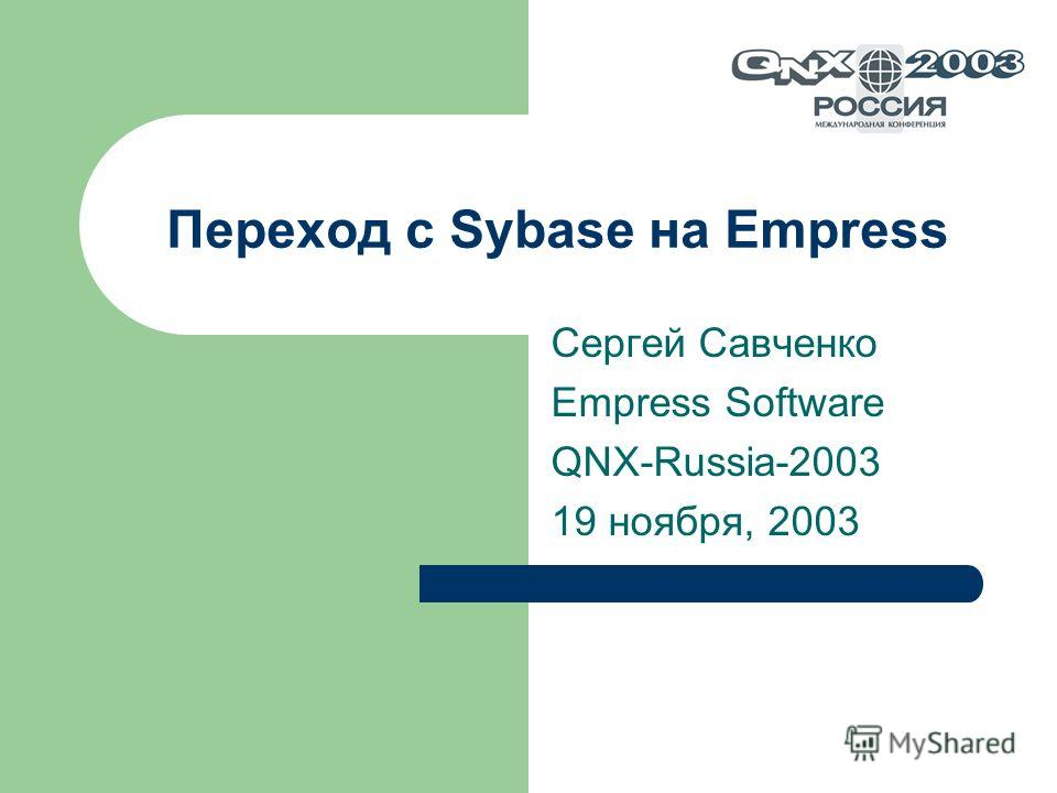 Переход с Sybase на Empress Сергей Савченко Empress Software QNX-Russia-2003 19 ноября, 2003