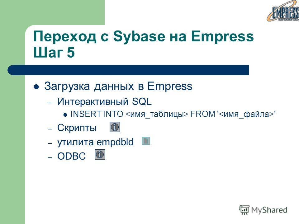 Загрузка данных в Empress – Интерактивный SQL INSERT INTO FROM ' ' – Скрипты – утилита empdbld – ODBC Переход с Sybase на Empress Шаг 5