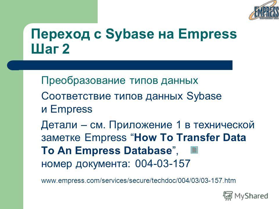 Переход с Sybase на Empress Шаг 2 Преобразование типов данных Соответствие типов данных Sybase и Empress Детали – см. Приложение 1 в технической заметке Empress How To Transfer Data To An Empress Database, номер документа: 004-03-157 www.empress.com/