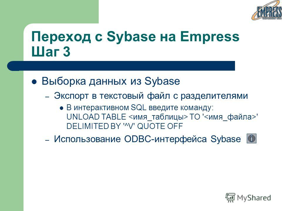 Выборка данных из Sybase – Экспорт в текстовый файл с разделителями В интерактивном SQL введите команду: UNLOAD TABLE TO ' ' DELIMITED BY '^V' QUOTE OFF – Использование ODBC-интерфейса Sybase Переход с Sybase на Empress Шаг 3