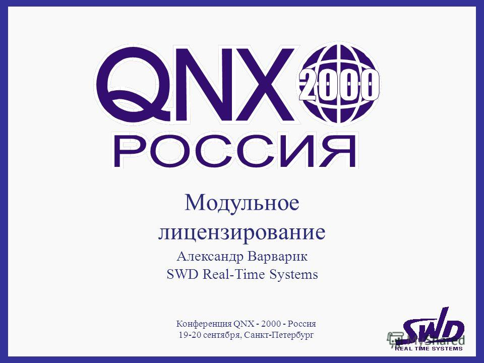 Модульное лицензирование Александр Варварик SWD Real-Time Systems Конференция QNX - 2000 - Россия 19-20 сентября, Санкт-Петербург