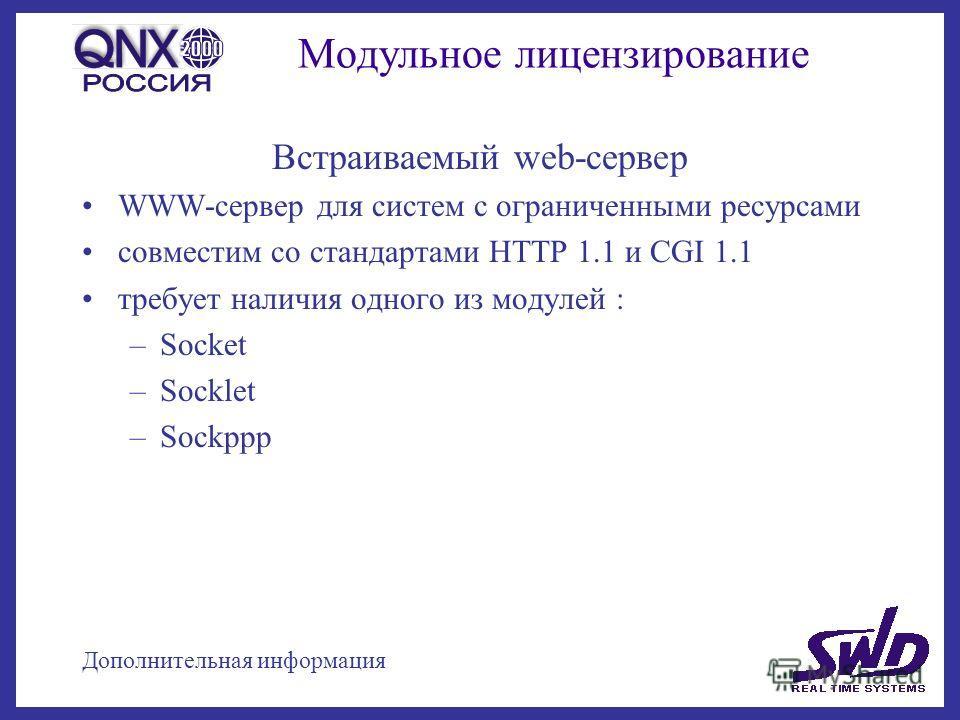 Модульное лицензирование Встраиваемый web-сервер WWW-сервер для систем с ограниченными ресурсами совместим со стандартами HTTP 1.1 и CGI 1.1 требует наличия одного из модулей : –Socket –Socklet –Sockppp Дополнительная информация