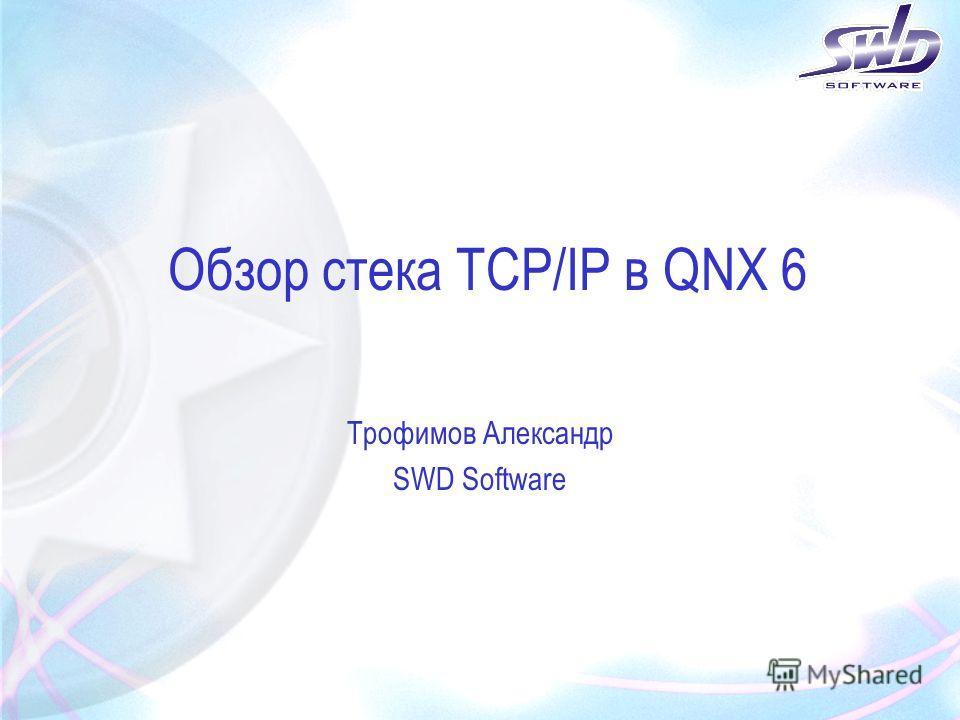 Обзор стека TCP/IP в QNX 6 Трофимов Александр SWD Software