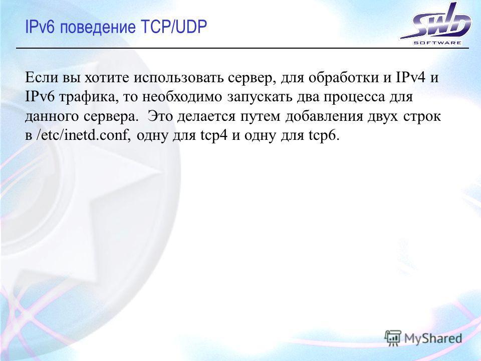 IPv6 поведение TCP/UDP Если вы хотите использовать сервер, для обработки и IPv4 и IPv6 трафика, то необходимо запускать два процесса для данного сервера. Это делается путем добавления двух строк в /etc/inetd.conf, одну для tcp4 и одну для tcp6.