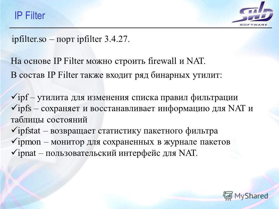 IP Filter ipfilter.so – порт ipfilter 3.4.27. На основе IP Filter можно строить firewall и NAT. В состав IP Filter также входит ряд бинарных утилит: ipf – утилита для изменения списка правил фильтрации ipfs – сохраняет и восстанавливает информацию дл