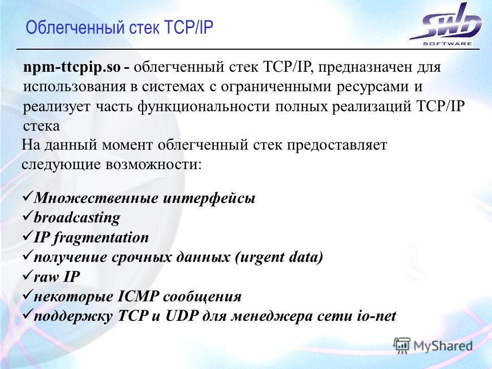 Облегченный стек TCP/IP npm-ttcpip.so - облегченный стек TCP/IP, предназначен для использования в системах с ограниченными ресурсами и реализует часть функциональности полных реализаций TCP/IP стека На данный момент облегченный стек предоставляет сле