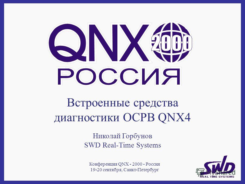 Встроенные средства диагностики ОСРВ QNX4 Николай Горбунов SWD Real-Time Systems Конференция QNX - 2000 - Россия 19-20 сентября, Санкт-Петербург