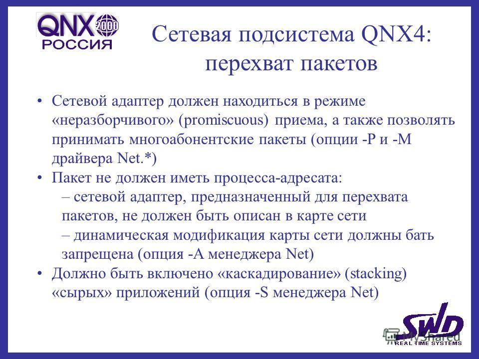 Сетевая подсистема QNX4: перехват пакетов Сетевой адаптер должен находиться в режиме «неразборчивого» (promiscuous) приема, а также позволять принимать многоабонентские пакеты (опции -P и -M драйвера Net.*) Пакет не должен иметь процесса-адресата: –